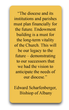 �The diocese and its institutions and parishes must plan financially for the future. Endowment building is a must for the long-term vitality of the Church. This will be our legacy to the future � demonstrating to our successors that we had the vision to anticipate the needs of our diocese.�